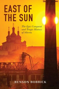 East of the Sun: The Epic Conquest and Tragic History of Siberia, Benson Bobrick