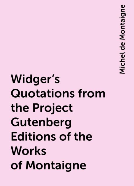 Widger's Quotations from the Project Gutenberg Editions of the Works of Montaigne, Michel de Montaigne