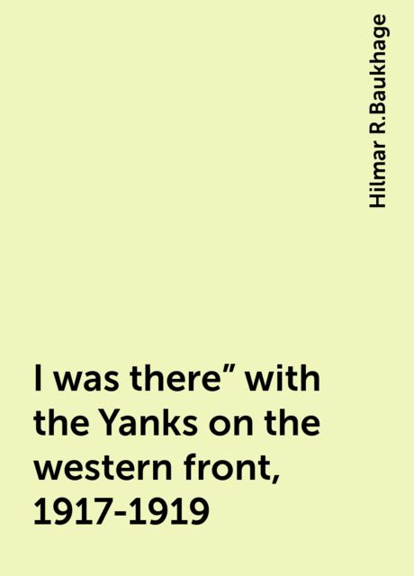 """I was there"""" with the Yanks on the western front, 1917-1919, Hilmar R.Baukhage"""