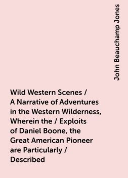 Wild Western Scenes / A Narrative of Adventures in the Western Wilderness, Wherein the / Exploits of Daniel Boone, the Great American Pioneer are Particularly / Described, John Beauchamp Jones