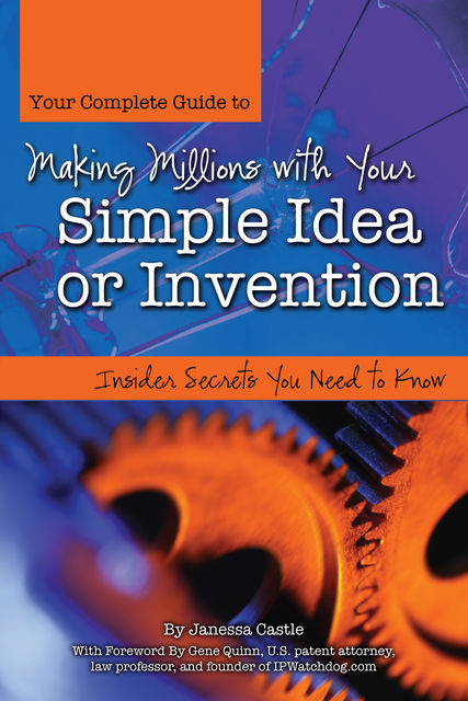 Your Complete Guide to Making Millions with Your Simple Idea or Invention, Janessa Castle