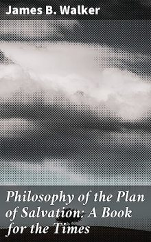 Philosophy of the Plan of Salvation: A Book for the Times, James Walker