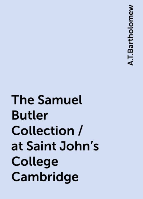 The Samuel Butler Collection / at Saint John's College Cambridge, A.T.Bartholomew