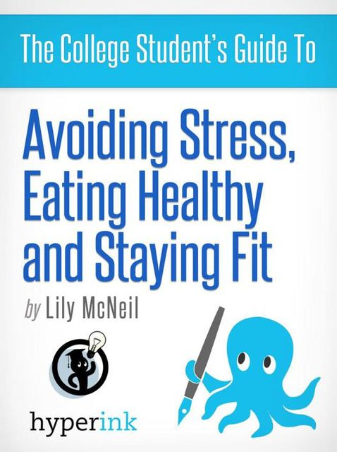 The College Student's Guide To: Avoiding Stress, Eating Healthy and Staying Fit, Lily McNeil