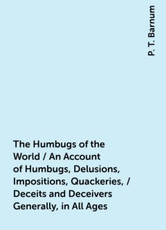 The Humbugs of the World / An Account of Humbugs, Delusions, Impositions, Quackeries, / Deceits and Deceivers Generally, in All Ages, P. T. Barnum