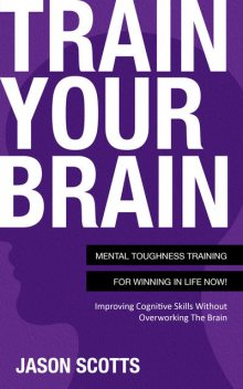 Train Your Brain: Mental Toughness Training For Winning In Life Now!, Jason Scotts