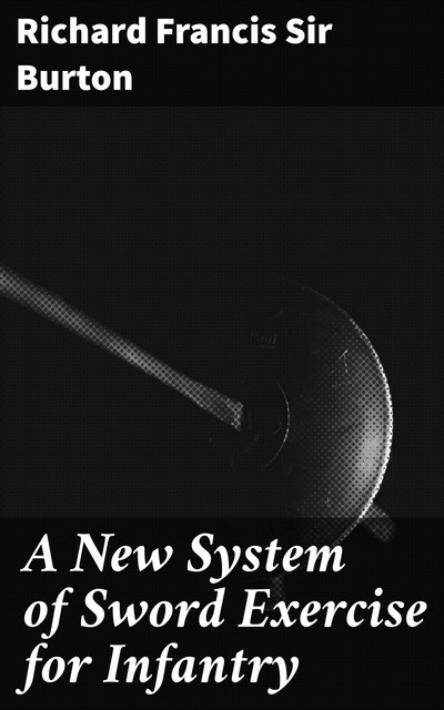 A New System of Sword Exercise for Infantry, Sir Richard Francis Burton