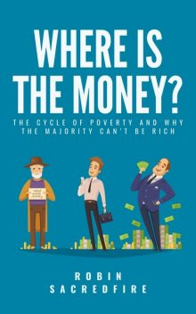 Where's the Money?: The Cycle of Poverty and Why the Majority Can't Be Rich, Robin Sacredfire
