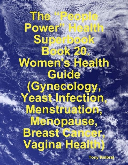 """The """"People Power"""" Health Superbook: Book 20. Women's Health Guide (Gynecology, Yeast Infection, Menstruation, Menopause, Breast Cancer, Vagina Health), Tony Kelbrat"""