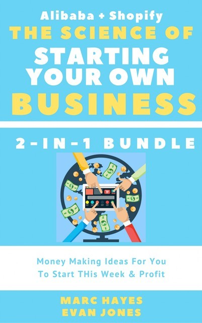 The Science Of Starting Your Own Business (2-in-1 Bundle): Money Making Ideas For You To Start THis Week & Profit (Alibaba + Shopify), Marc Hayes