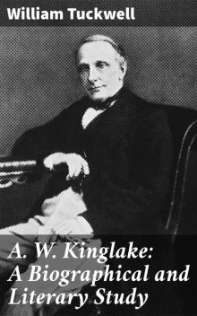 A. W. Kinglake: A Biographical and Literary Study, William Tuckwell