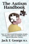 The Autism Handbook: Easy to Understand Information, Insight, Perspectives and Case Studies from a Special Education Teacher, George Jack