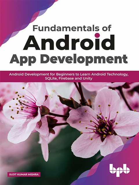 Fundamentals of Android App Development: Android Development for Beginners to Learn Android Technology, SQLite, Firebase and Unity, Sujit Kumar Mishra