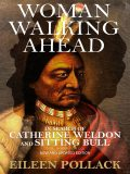 Woman Walking Ahead: In Search of Catherine Weldon and Sitting Bull, Eileen Pollack