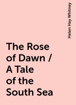 The Rose of Dawn / A Tale of the South Sea, Helen Hay Whitney