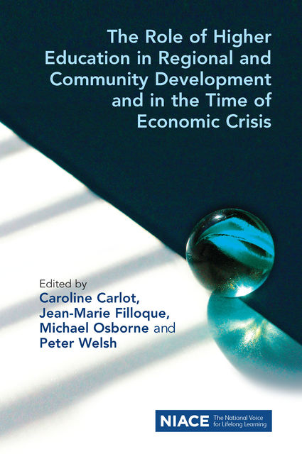 The Role of Higher Education in Regional and Community Development and in the Time of Economic Crisis, Caroline Carlot, Jean-Marie Filloque, Michael Osborne, Peter Welsh