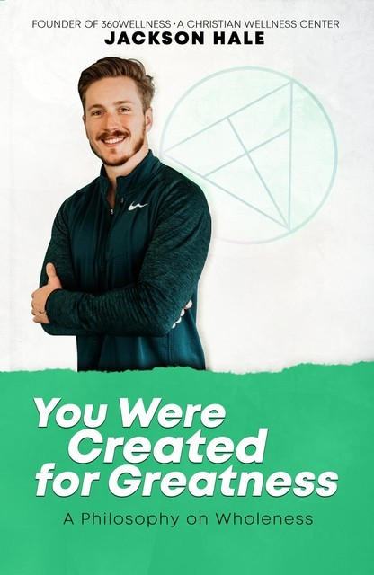You Were Created for Greatness: A Philosophy on Wholeness, Jackson Hale