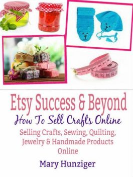 Etsy Success & Beyond: How To Sell Crafts Online, Mary Kay Hunziger