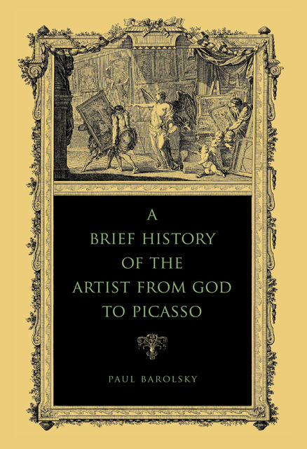 A Brief History of the Artist from God to Picasso, Paul Barolsky