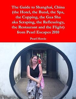 The Guide to Shanghai, China (the Hotel, the Bund, the Spa, the Cupping, the Gua Sha aka Scraping, the Reflexology, the Restaurant and the Flight) from Pearl Escapes 2010, Pearl Howie