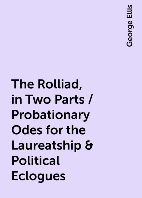 The Rolliad, in Two Parts / Probationary Odes for the Laureatship & Political Eclogues, George Ellis