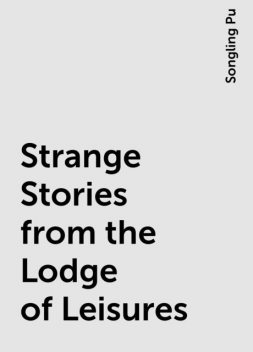 Strange Stories from the Lodge of Leisures, Songling Pu