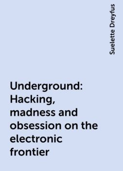 Underground: Hacking, madness and obsession on the electronic frontier, Suelette Dreyfus