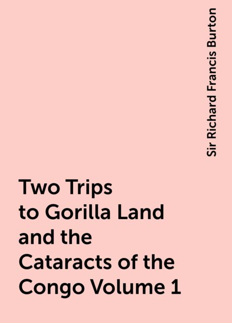 Two Trips to Gorilla Land and the Cataracts of the Congo Volume 1, Sir Richard Francis Burton