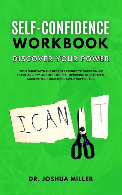 SELF-CONFIDENCE WORKBOOK Discover Your Power Your Guide With the Best Strategies to Overcoming Fears, Anxiety, and Self-Doubt, Improving Self-Esteem, Achieve Your Goals and Live a Happier Life, Joshua Miller