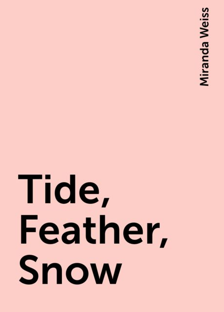 Tide, Feather, Snow, Miranda Weiss