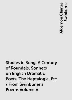Studies in Song, A Century of Roundels, Sonnets on English Dramatic Poets, The Heptalogia, Etc / From Swinburne's Poems Volume V, Algernon Charles Swinburne