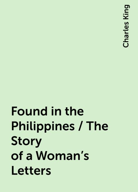 Found in the Philippines / The Story of a Woman's Letters, Charles King
