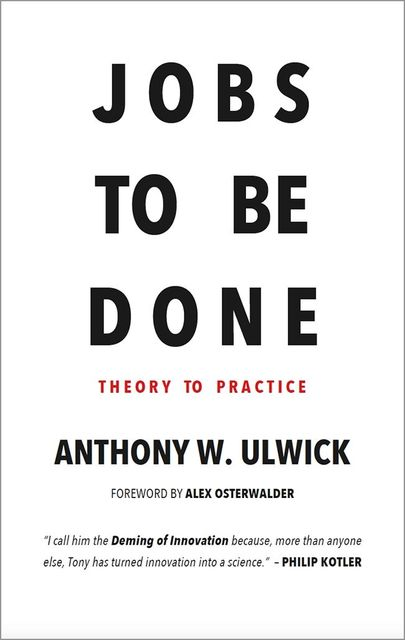 Jobs to be Done: Theory to Practice, Anthony Ulwick