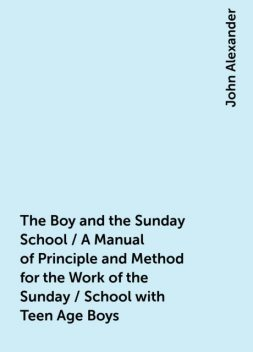 The Boy and the Sunday School / A Manual of Principle and Method for the Work of the Sunday / School with Teen Age Boys, John Alexander