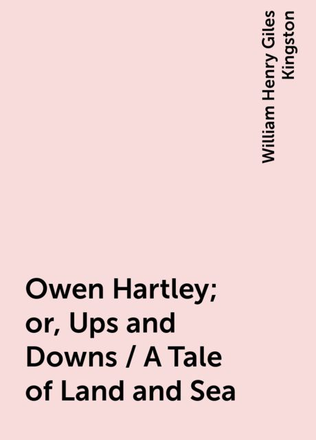 Owen Hartley; or, Ups and Downs / A Tale of Land and Sea, William Henry Giles Kingston