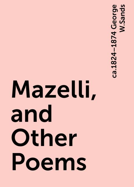 Mazelli, and Other Poems, ca.1824–1874 George W.Sands
