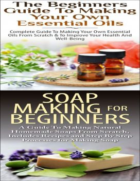 The Beginners Guide to Making Your Own Essential Oils & Soap Making for Beginners, Lindsey P