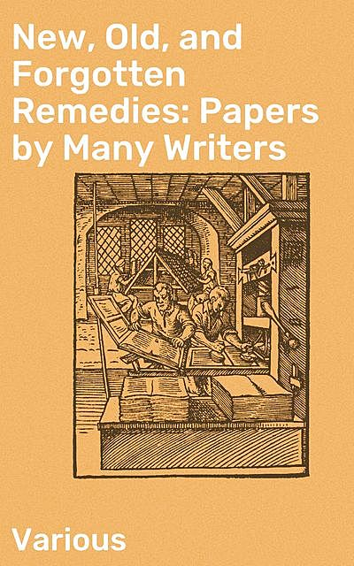 New, Old, and Forgotten Remedies: Papers by Many Writers, Various