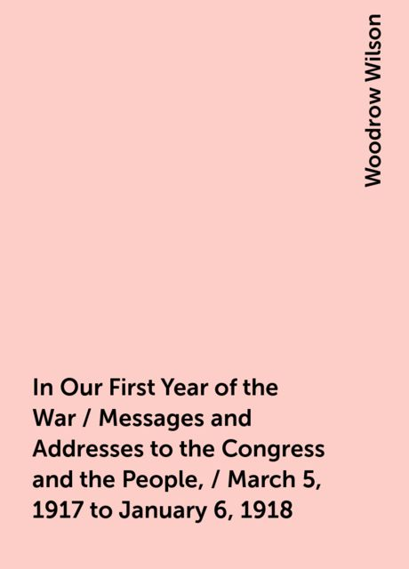 In Our First Year of the War / Messages and Addresses to the Congress and the People, / March 5, 1917 to January 6, 1918, Woodrow Wilson