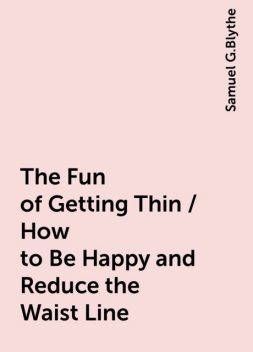 The Fun of Getting Thin / How to Be Happy and Reduce the Waist Line, Samuel G.Blythe