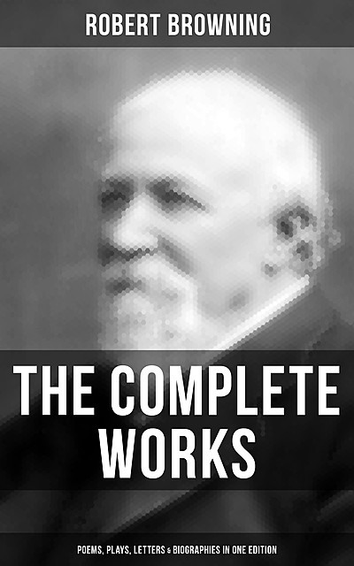 The Complete Works of Robert Browning: Poems, Plays, Letters & Biographies in One Edition, Robert Browning
