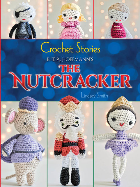 Crochet Stories: E. T. A. Hoffmann's The Nutcracker, Lindsay Smith