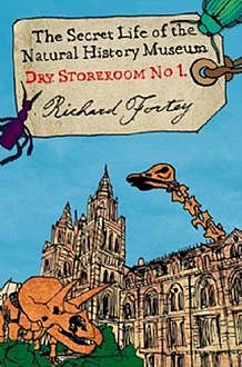 Dry Store Room No. 1: The Secret Life of the Natural History Museum (Text Only), Richard Fortey