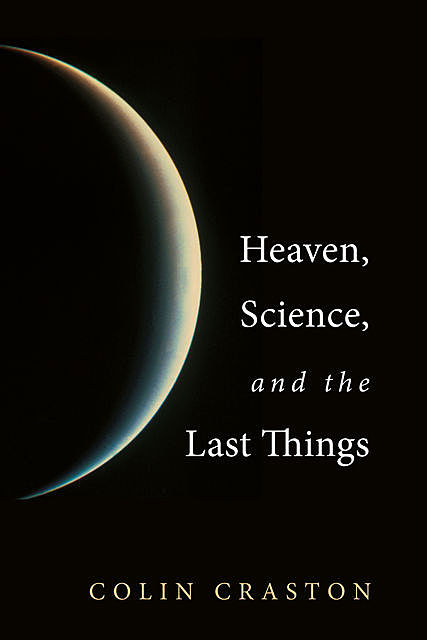 Heaven, Science, and the Last Things, Colin Craston