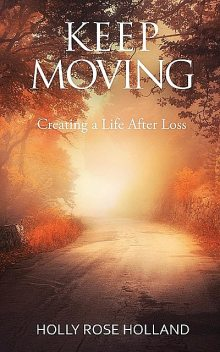 Keep Moving, Creating a Life After Loss, Holly Rose Holland