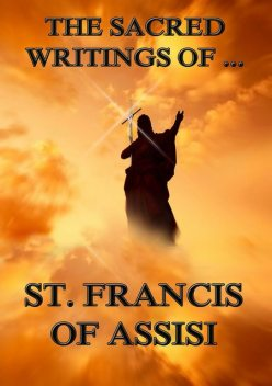The Sacred Writings of St. Francis of Assisi, St. Francis of Assisi