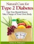Natural Cure for Type 2 Diabetes: Tips You Should Know – Take Charge of Your Own Body, Ashley K.Willington