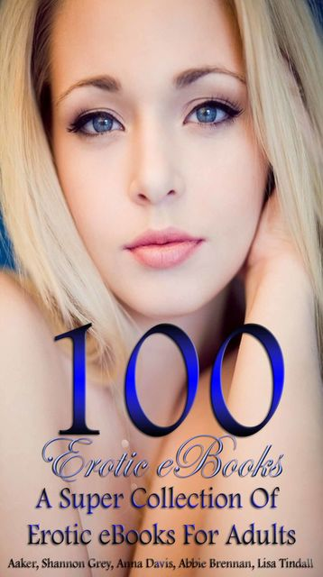 100 Erotic eBooks A Super Collection Of Erotic eBooks For Adults, Davis Anna, Aaker Abigail, Abbie Brennan, Shannon Grey, Lisa Tindall