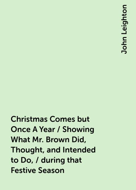 Christmas Comes but Once A Year / Showing What Mr. Brown Did, Thought, and Intended to Do, / during that Festive Season, John Leighton