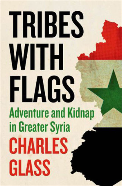 Tribes with Flags: Adventure and Kidnap in Greater Syria, Charles Glass